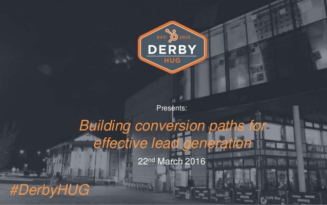 Presents: Building conversion paths for effective lead generation 22nd March 2016 #DerbyHUG