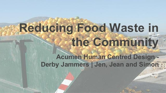 Reducing Food Waste in the Community Acumen Human Centred Design - Derby Jammers   Jen, Jean and Simon