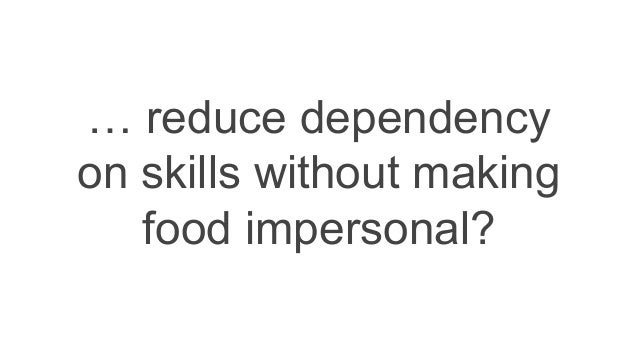 … reduce dependency on skills without making food impersonal?