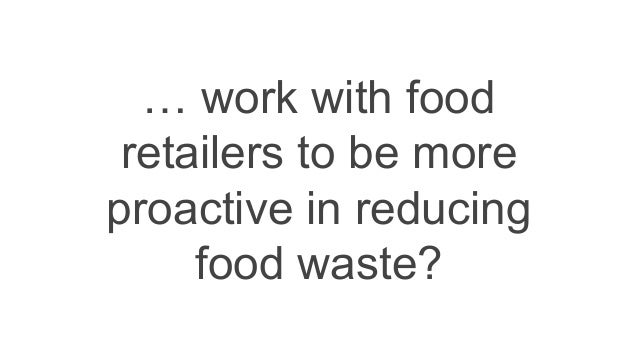 … work with food retailers to be more proactive in reducing food waste?
