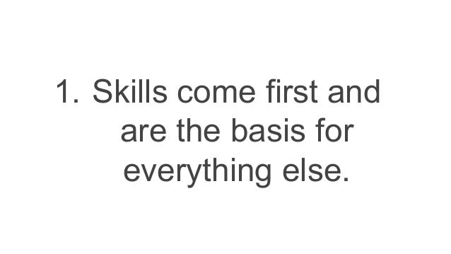 1. Skills come first and are the basis for everything else.
