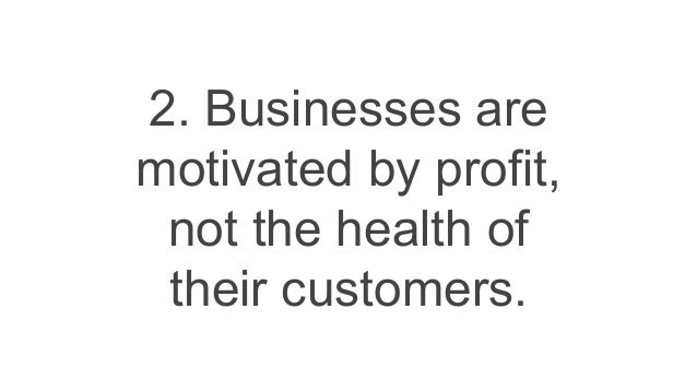 2. Businesses are motivated by profit, not the health of their customers.