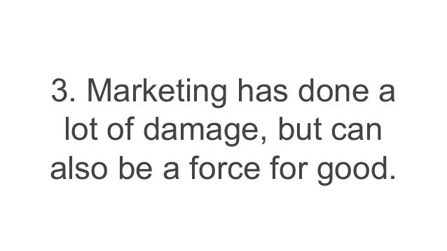 3. Marketing has done a lot of damage, but can also be a force for good.