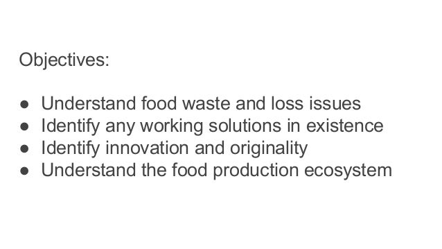 Objectives: ● Understand food waste and loss issues ● Identify any working solutions in existence ● Identify innovation an...