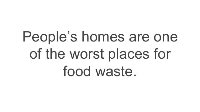 People's homes are one of the worst places for food waste.