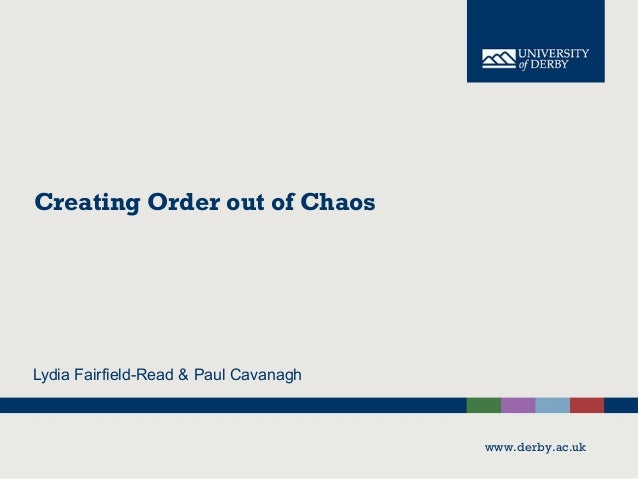 www.derby.ac.uk Creating Order out of Chaos Lydia Fairfield-Read & Paul Cavanagh