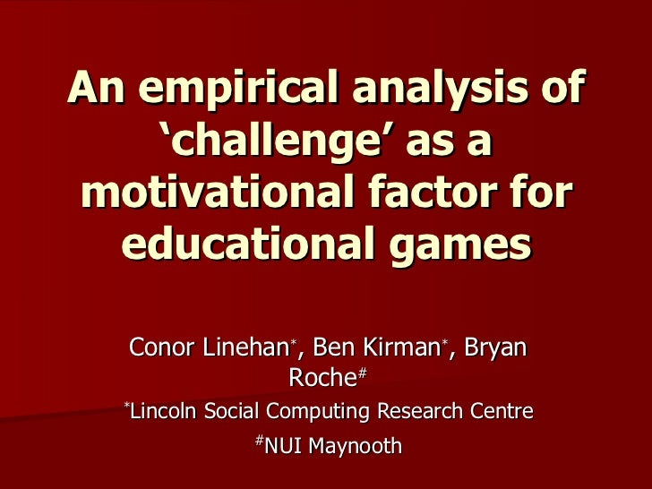 An empirical analysis of 'challenge' as a motivational factor for educational games Conor Linehan * , Ben Kirman * , Bryan...