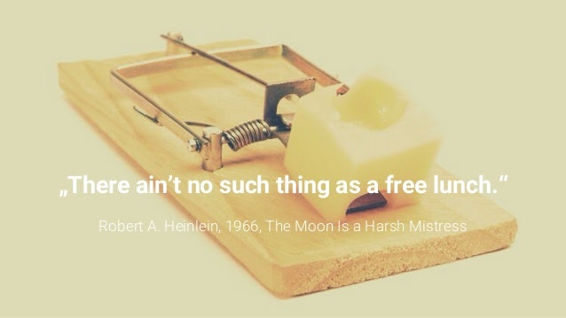 """""""There ain't no such thing as a free lunch."""" Robert A. Heinlein, 1966, The Moon Is a Harsh Mistress"""