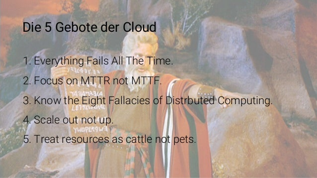 Die 5 Gebote der Cloud 1. Everything Fails All The Time. 2. Focus on MTTR not MTTF. 3. Know the Eight Fallacies of Distrbu...