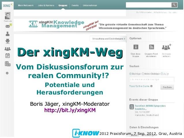 Der xingKM-WegDer xingKM-Weg Vom Diskussionsforum zur realen Community!? Potentiale und Herausforderungen 2012 Praxisforum...