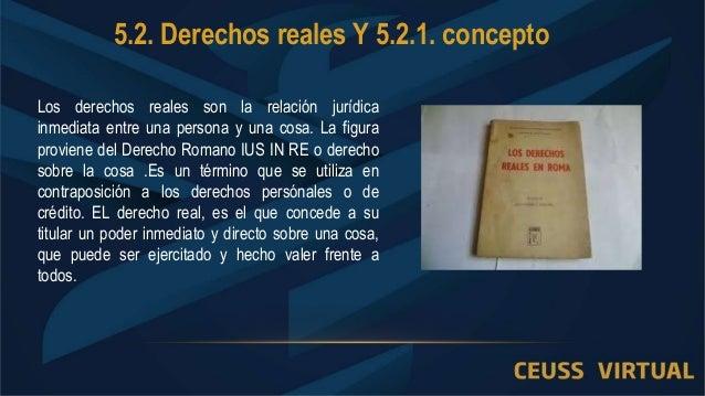5.2. Derechos reales Y 5.2.1. concepto Los derechos reales son la relación jurídica inmediata entre una persona y una cosa...
