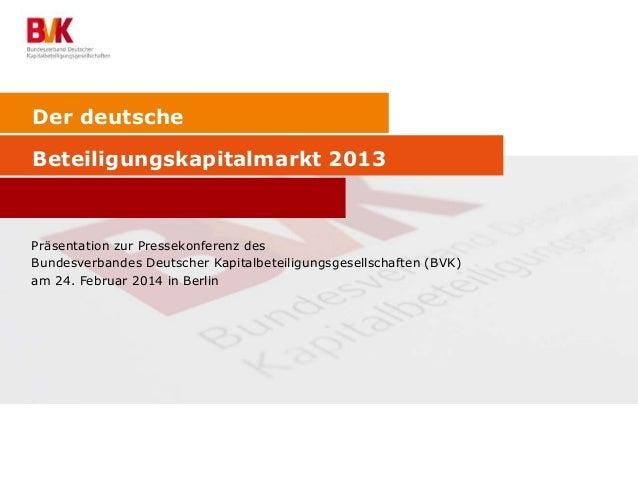 Der deutsche Beteiligungskapitalmarkt 2013 Präsentation zur Pressekonferenz des Bundesverbandes Deutscher Kapitalbeteiligu...