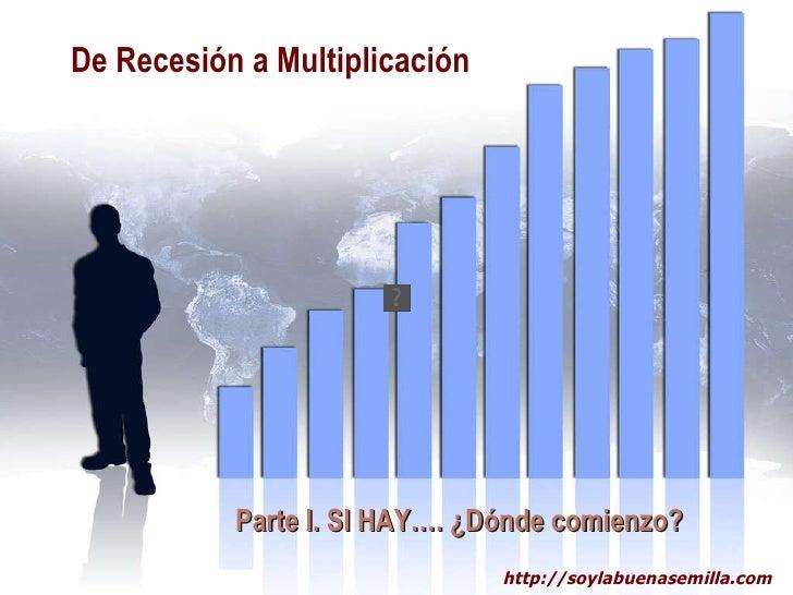 De Recesión a Multiplicación   Parte I. SI HAY…. ¿Dónde comienzo?   http://soylabuenasemilla.com