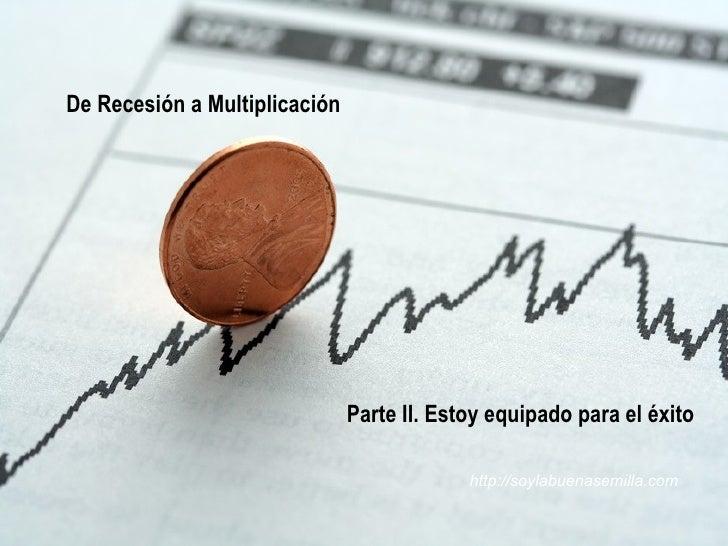 De Recesión a Multiplicación  Parte II. Estoy equipado para el éxito http://soylabuenasemilla.com