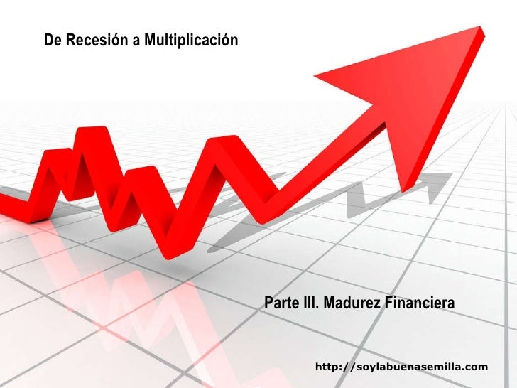 De Recesión a Multiplicación Parte III. Madurez Financiera http://soylabuenasemilla.com