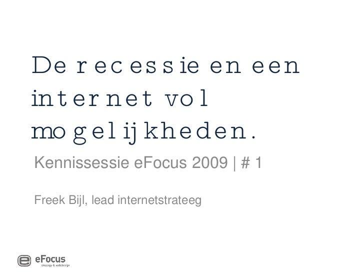 De recessie en een internet vol mogelijkheden. Kennissessie eFocus 2009 | # 1 Freek Bijl, lead internetstrateeg