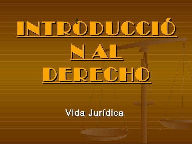 :INTRODUCCIÓ    N AL  DERECHO   Vida Jurídica