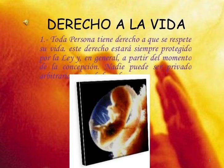 DERECHO A LA VIDA 1.- Toda Persona tiene derecho a que se respete su vida. este derecho estará siempre protegido por la Le...