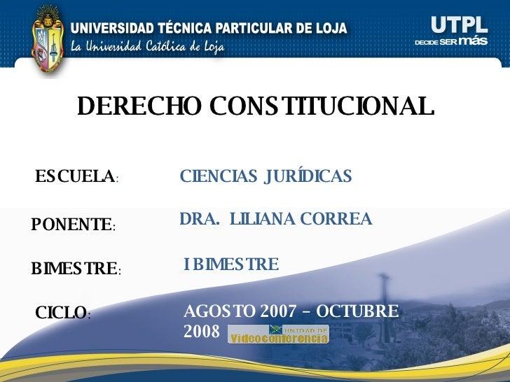 ESCUELA : PONENTE : BIMESTRE : DERECHO CONSTITUCIONAL CICLO : CIENCIAS JURÍDICAS I BIMESTRE DRA.  LILIANA CORREA AGOSTO 20...