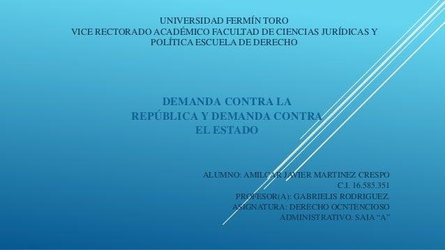 DEMANDA CONTRA LA REPÚBLICA Y DEMANDA CONTRA EL ESTADO UNIVERSIDAD FERMÍN TORO VICE RECTORADO ACADÉMICO FACULTAD DE CIENCI...