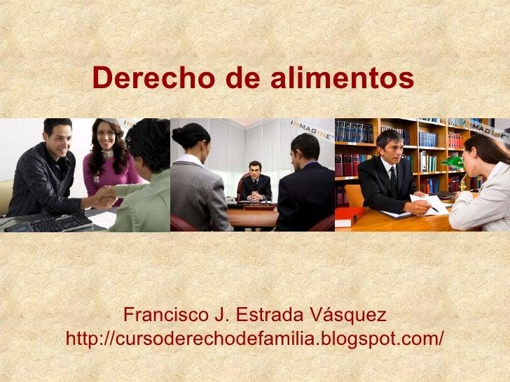 Derecho de alimentos Francisco J. Estrada Vásquez http://cursoderechodefamilia.blogspot.com/