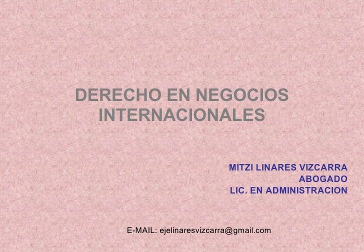 DERECHO EN NEGOCIOS INTERNACIONALES MITZI LINARES VIZCARRA ABOGADO LIC. EN ADMINISTRACION E-MAIL: ejelinaresvizcarra@gmail...