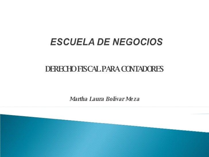 DERECHO FISCAL PARA CONTADORES Martha Laura Bolívar Meza