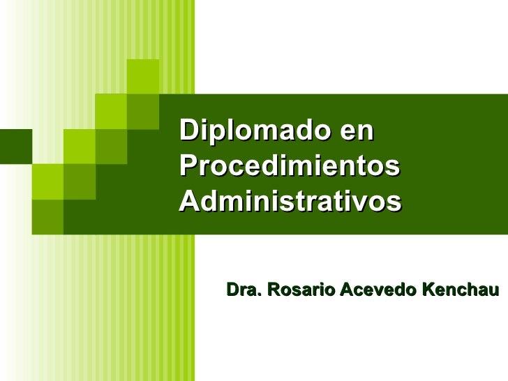 Diplomado en Procedimientos Administrativos Dra. Rosario Acevedo Kenchau