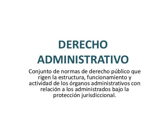 DERECHO ADMINISTRATIVO Conjunto de normas de derecho público que rigen la estructura, funcionamiento y actividad de los ór...