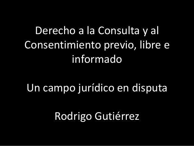 Derecho a la Consulta y al Consentimiento previo, libre e informado Un campo jurídico en disputa Rodrigo Gutiérrez