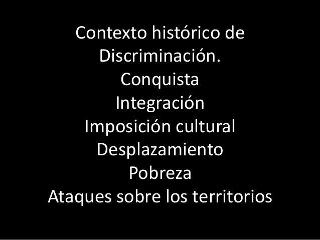 Contexto histórico de Discriminación. Conquista Integración Imposición cultural Desplazamiento Pobreza Ataques sobre los t...