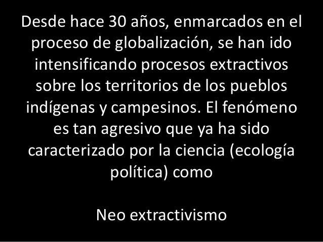 Desde hace 30 años, enmarcados en el proceso de globalización, se han ido intensificando procesos extractivos sobre los te...