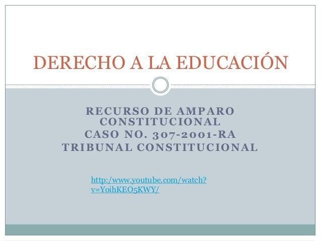 RECURSO DE AMPARO CONSTITUCIONAL CASO NO. 307-2001-RA TRIBUNAL CONSTITUCIONAL DERECHO A LA EDUCACIÓN http:/www.youtube.com...
