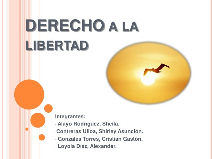 DERECHO a la libertad<br />Integrantes:<br /><ul><li> Alayo Rodríguez, Sheila.