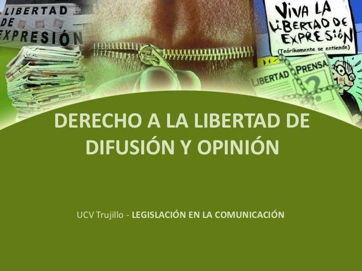 DERECHO A LA LIBERTAD DE DIFUSIÓN Y OPINIÓN<br />UCV Trujillo - LEGISLACIÓN EN LA COMUNICACIÓN<br />