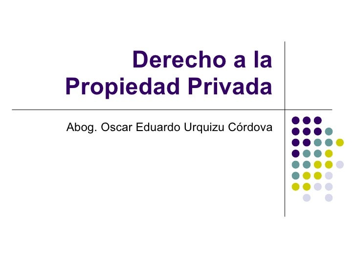 Derecho a la Propiedad Privada Abog. Oscar Eduardo Urquizu Córdova