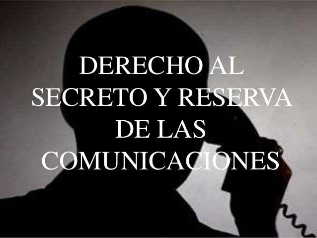 DERECHO AL SECRETO Y RESERVA DE LAS COMUNICACIONES