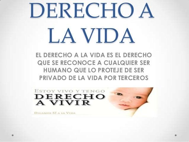 DERECHO A LA VIDA EL DERECHO A LA VIDA ES EL DERECHO QUE SE RECONOCE A CUALQUIER SER HUMANO QUE LO PROTEJE DE SER PRIVADO ...