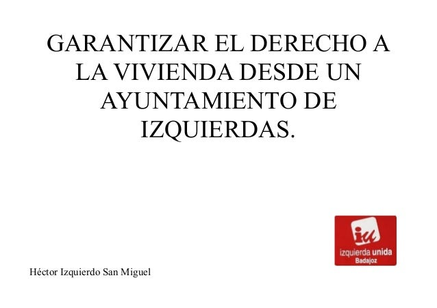 GARANTIZAR EL DERECHO ALA VIVIENDA DESDE UNAYUNTAMIENTO DEIZQUIERDAS.Héctor Izquierdo San Miguel