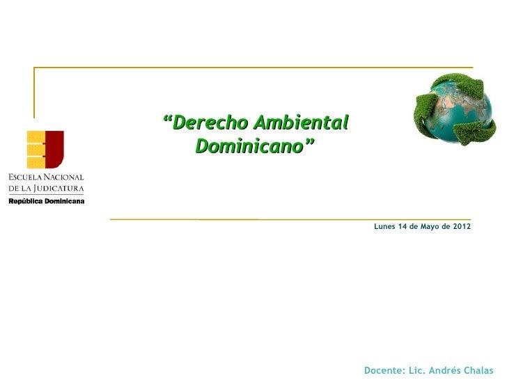 """""""Derecho Ambiental   Dominicano""""                       Lunes 14 de Mayo de 2012                     Docente: Lic. Andrés C..."""
