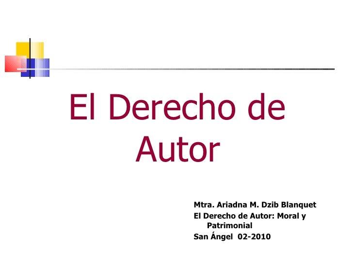 <ul><li>El Derecho de Autor </li></ul>Mtra. Ariadna M. Dzib Blanquet El Derecho de Autor: Moral y Patrimonial San Ángel  0...