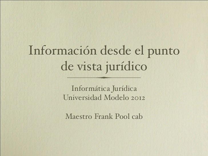 Información desde el punto     de vista jurídico       Informática Jurídica     Universidad Modelo 2012      Maestro Frank...
