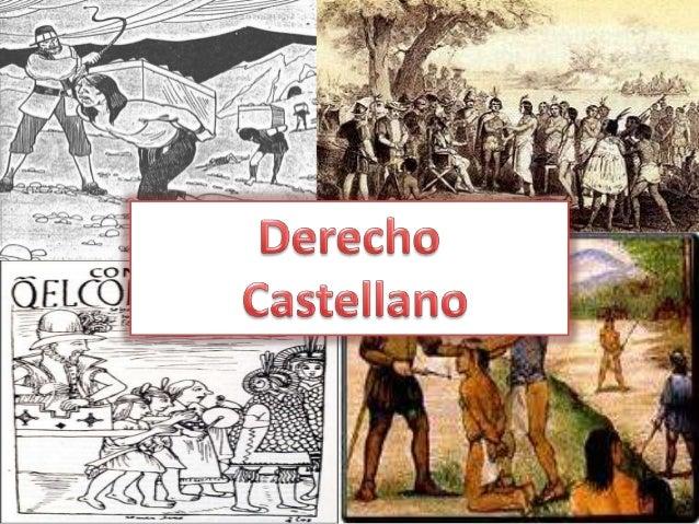 ¿Qué es el Derecho Castellano ? • Es el conjunto de normas, instituciones y principiosfilosófico-jurídicos que rigieron en...