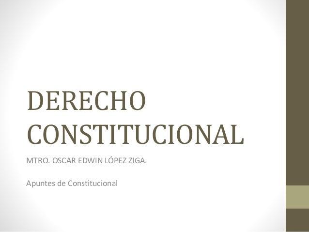 DERECHO  CONSTITUCIONAL  MTRO. OSCAR EDWIN LÓPEZ ZIGA.  Apuntes de Constitucional