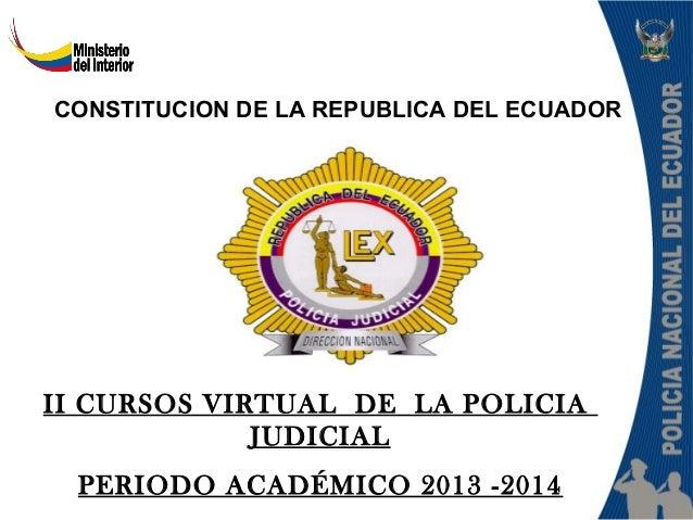 II CURSOS VIRTUAL DE LA POLICIA JUDICIAL PERIODO ACADÉMICO 2013 -2014 CONSTITUCION DE LA REPUBLICA DEL ECUADOR