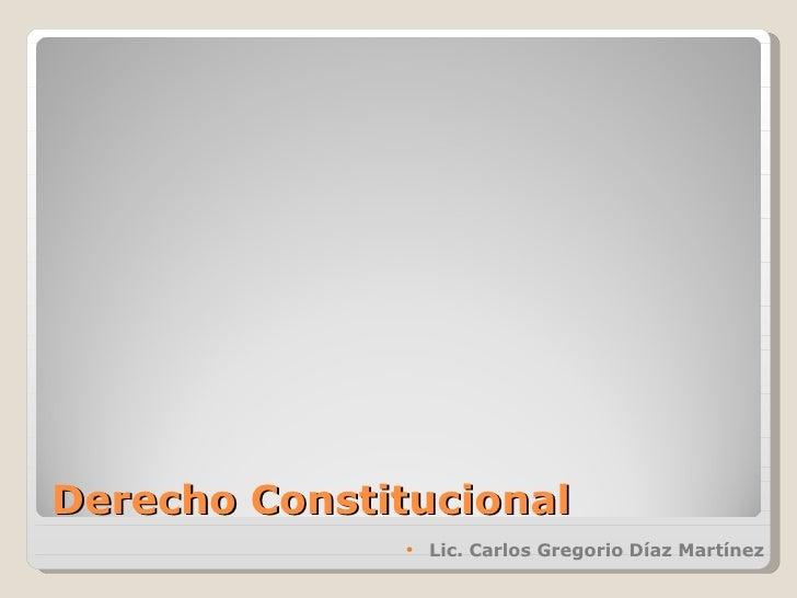 Derecho Constitucional <ul><li>Lic. Carlos Gregorio Díaz Martínez </li></ul>