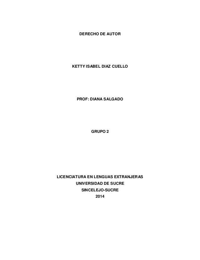 DERECHO DE AUTOR KETTY ISABEL DIAZ CUELLO PROF: DIANA SALGADO GRUPO 2 LICENCIATURA EN LENGUAS EXTRANJERAS UNIVERSIDAD DE S...