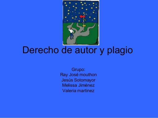 Derecho de autor y plagio              Grupo:        Ray José mouthon        Jesús Sotomayor         Melissa Jiménez      ...