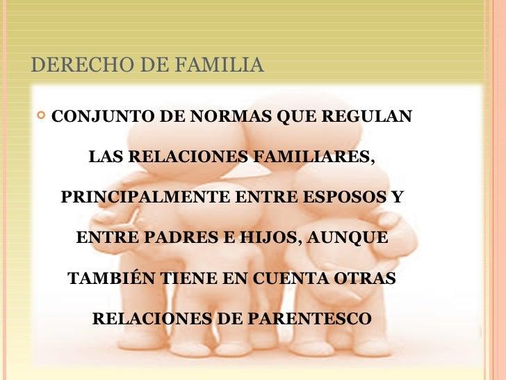 DERECHO DE FAMILIA   CONJUNTO DE NORMAS QUE REGULAN       LAS RELACIONES FAMILIARES,    PRINCIPALMENTE ENTRE ESPOSOS Y   ...