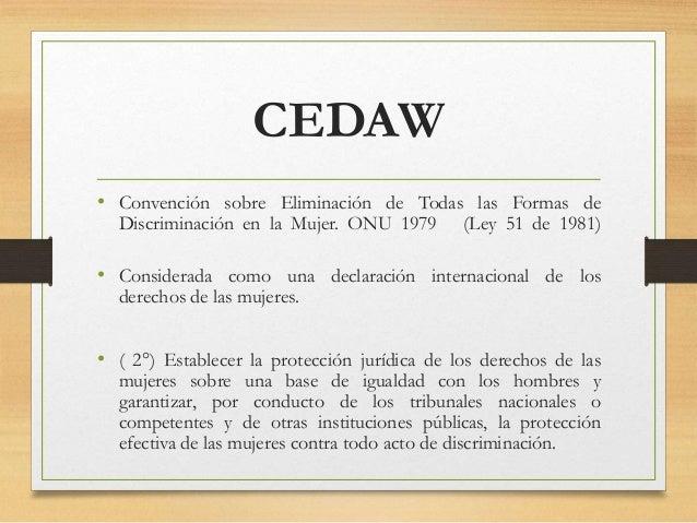 CEDAW • Convención sobre Eliminación de Todas las Formas de Discriminación en la Mujer. ONU 1979 (Ley 51 de 1981) • Consid...